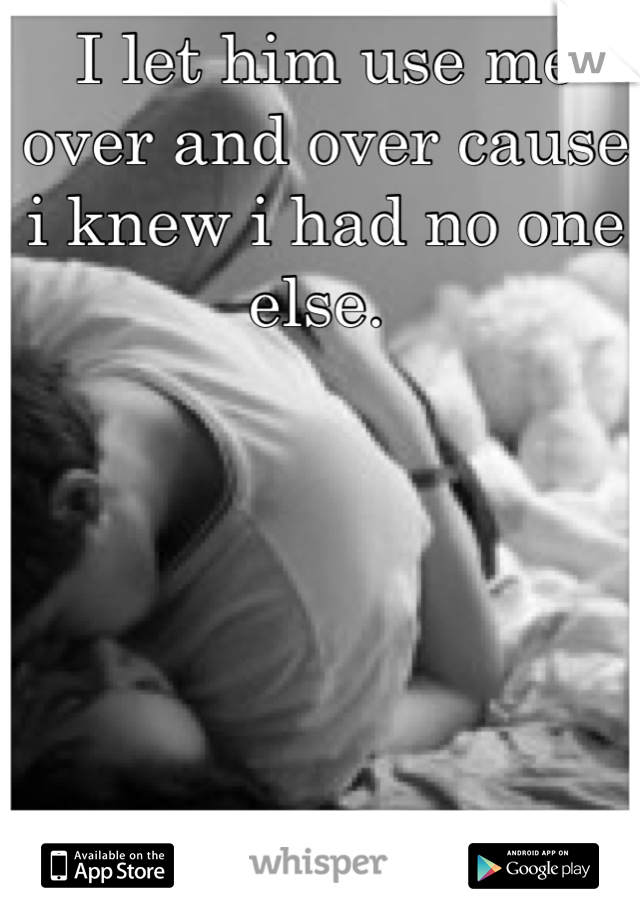 I let him use me over and over cause i knew i had no one else.