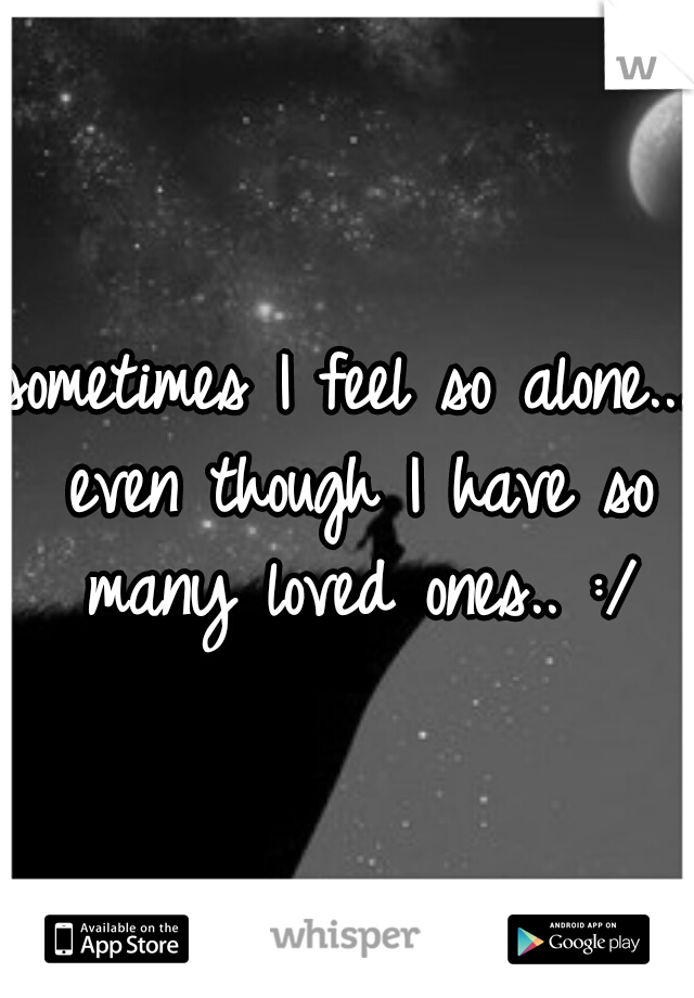 sometimes I feel so alone... even though I have so many loved ones.. :/