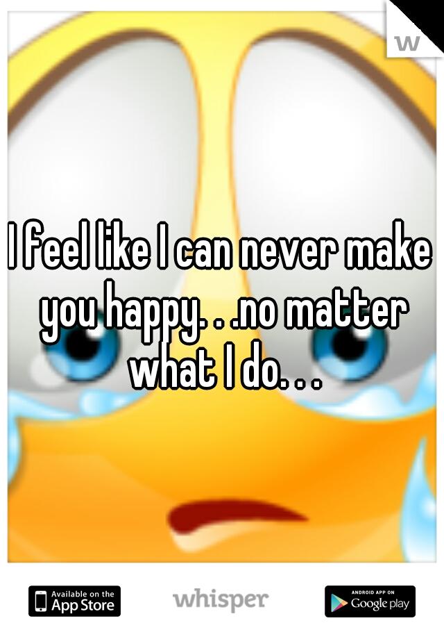 I feel like I can never make you happy. . .no matter what I do. . .