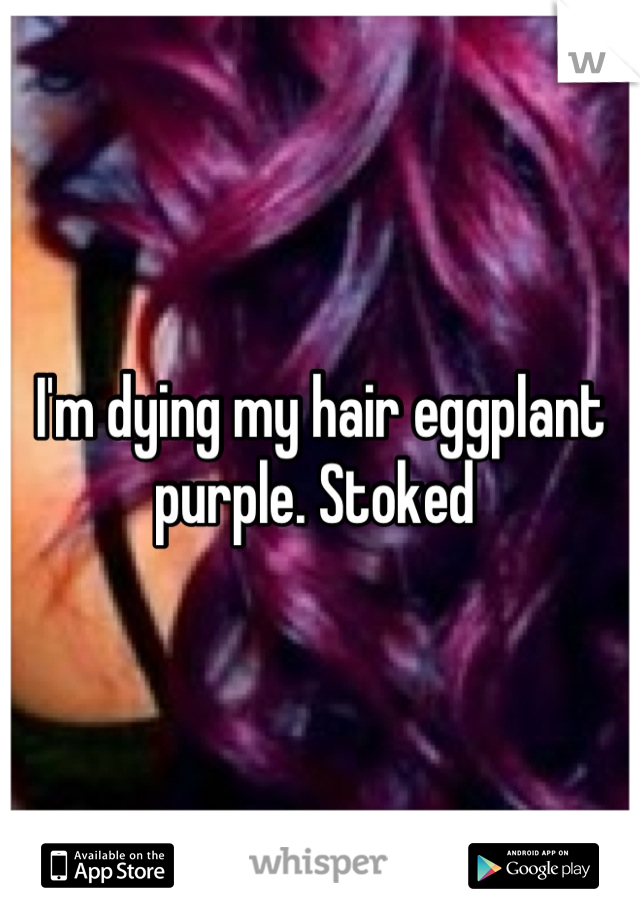 I'm dying my hair eggplant purple. Stoked