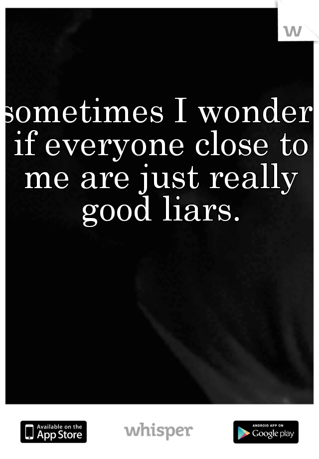 sometimes I wonder if everyone close to me are just really good liars.