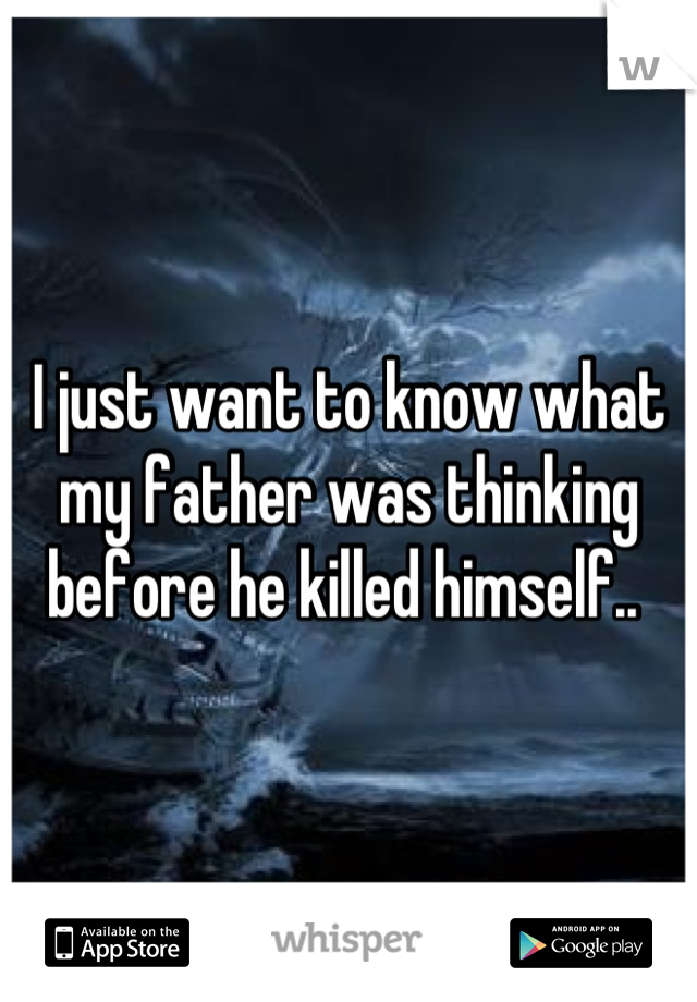 I just want to know what my father was thinking before he killed himself..