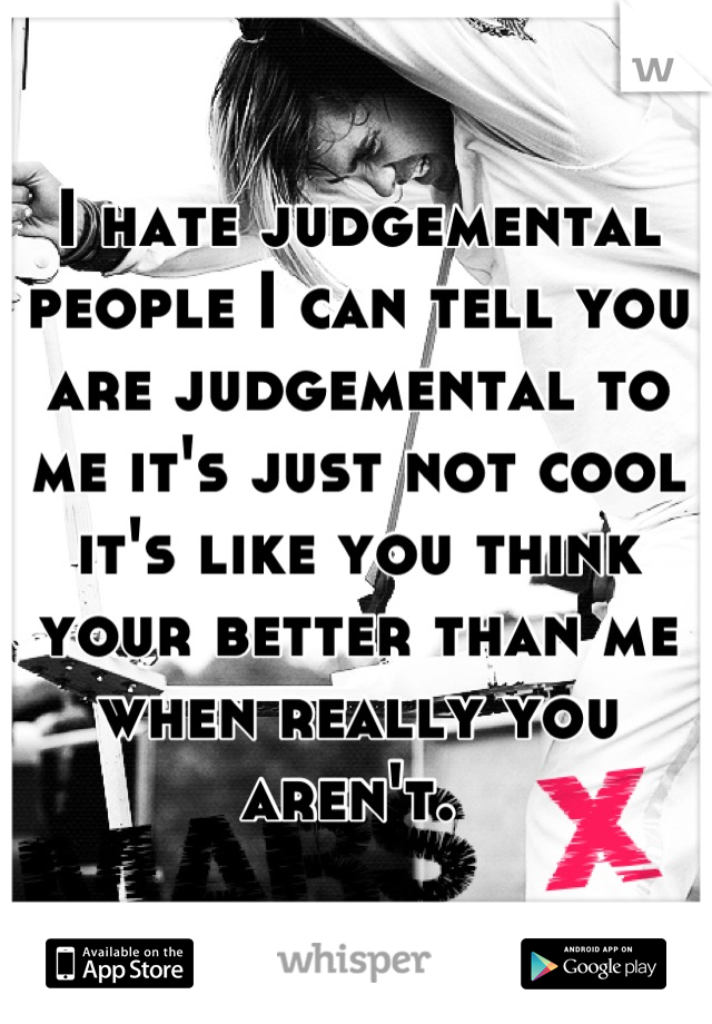I hate judgemental people I can tell you are judgemental to me it's just not cool it's like you think your better than me when really you aren't.