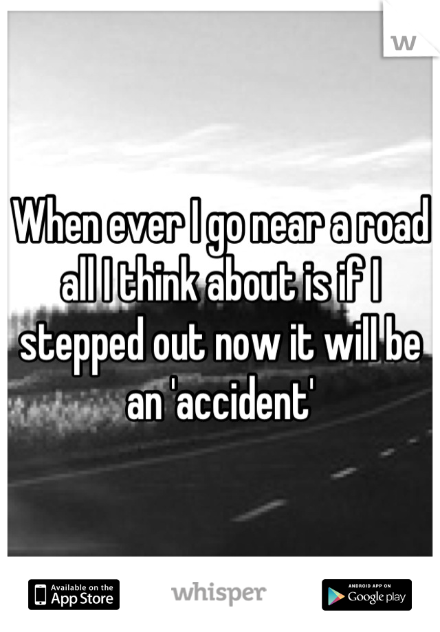 When ever I go near a road all I think about is if I stepped out now it will be an 'accident'