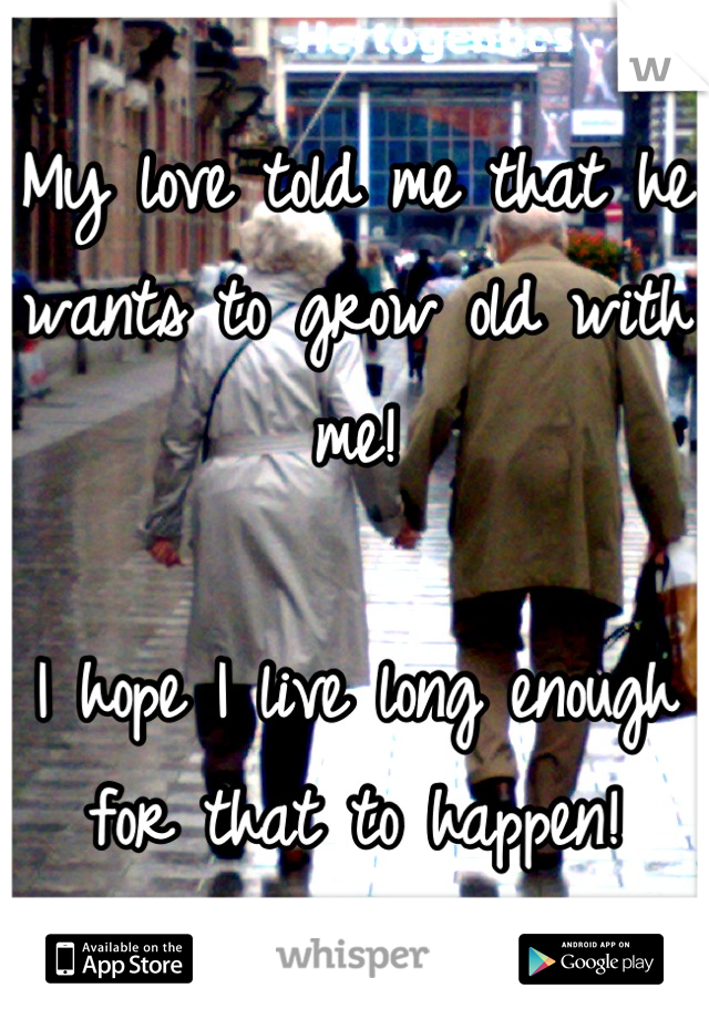 My love told me that he wants to grow old with me!  I hope I live long enough for that to happen!