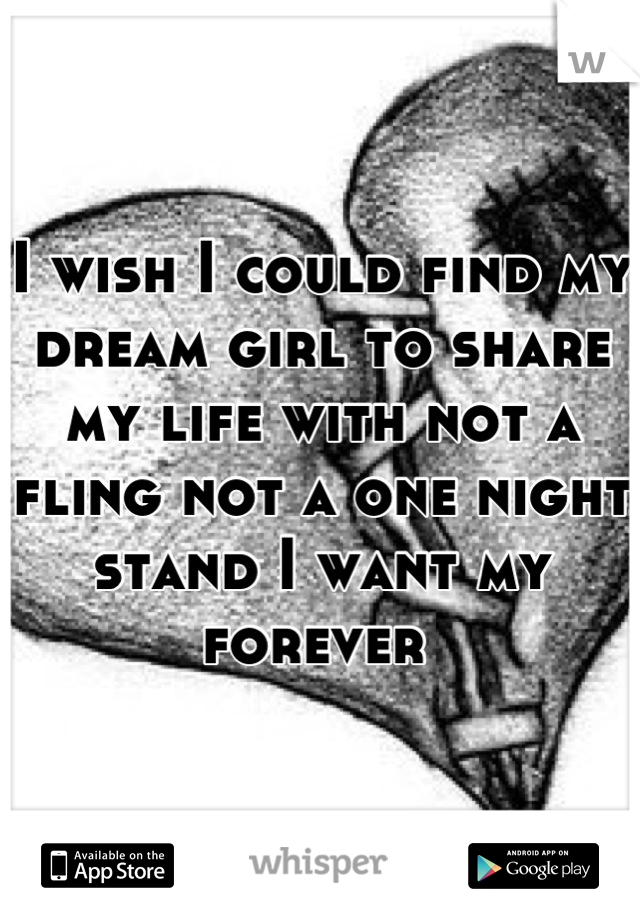 I wish I could find my dream girl to share my life with not a fling not a one night stand I want my forever