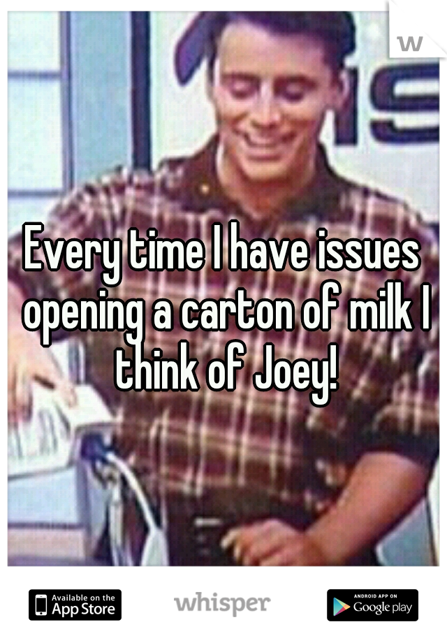 Every time I have issues opening a carton of milk I think of Joey!