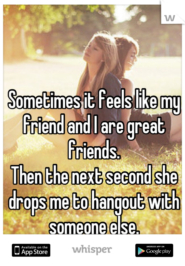Sometimes it feels like my friend and I are great friends. Then the next second she drops me to hangout with someone else.