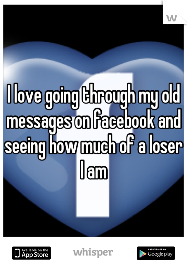 I love going through my old messages on facebook and seeing how much of a loser I am