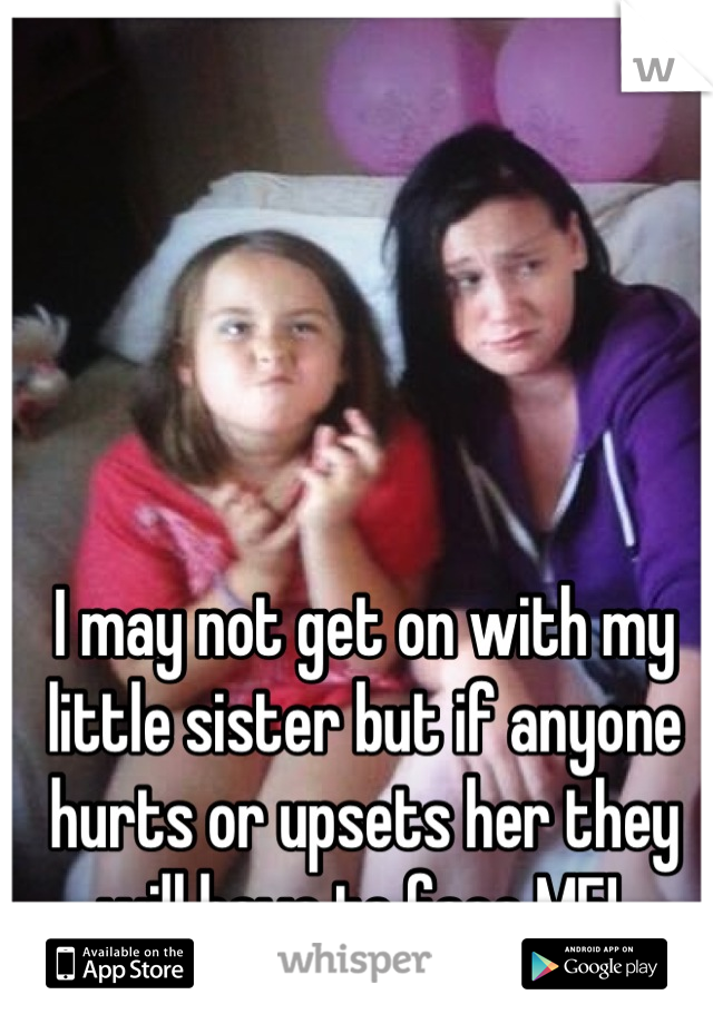 I may not get on with my little sister but if anyone hurts or upsets her they will have to face ME!