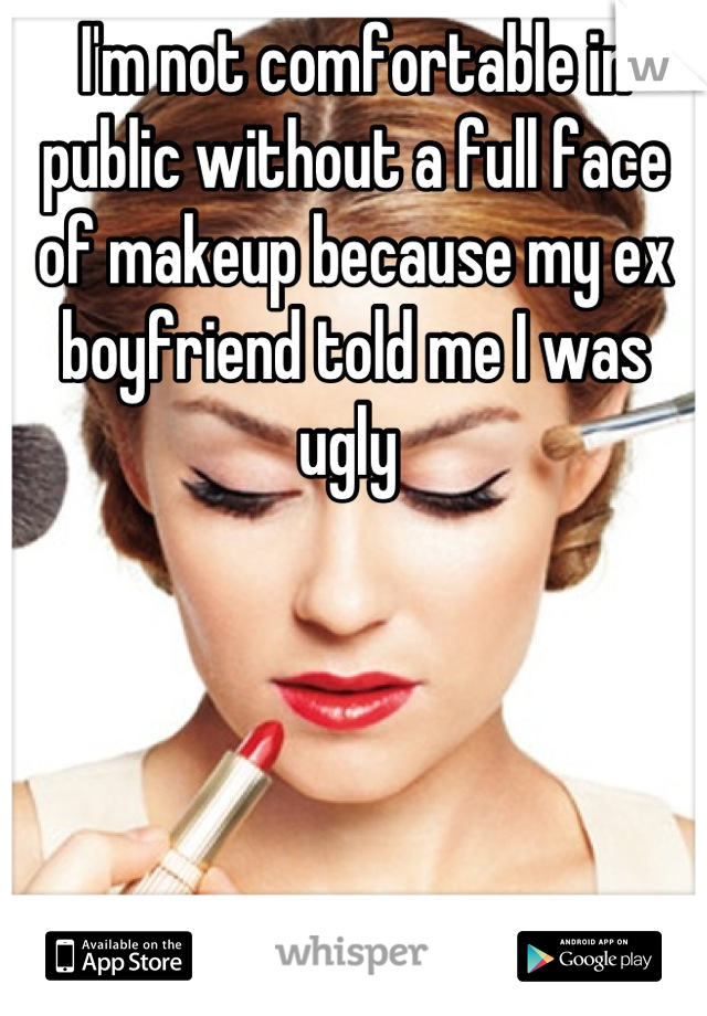 I'm not comfortable in public without a full face of makeup because my ex boyfriend told me I was ugly
