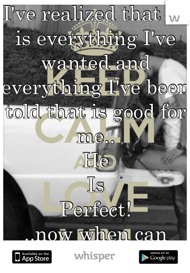 I've realized that he is everything I've wanted and everything I've been told that is good for me.. He Is Perfect! ..now when can he be mine..?