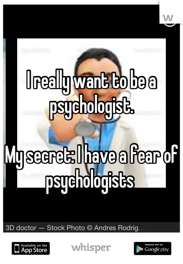 I really want to be a psychologist.   My secret: I have a fear of psychologists