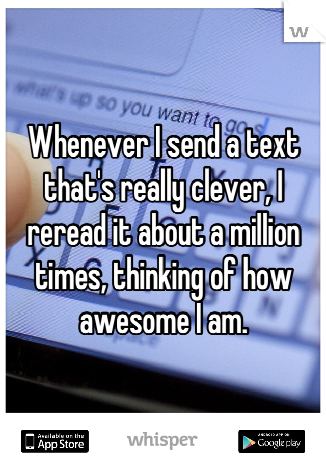 Whenever I send a text that's really clever, I reread it about a million times, thinking of how awesome I am.