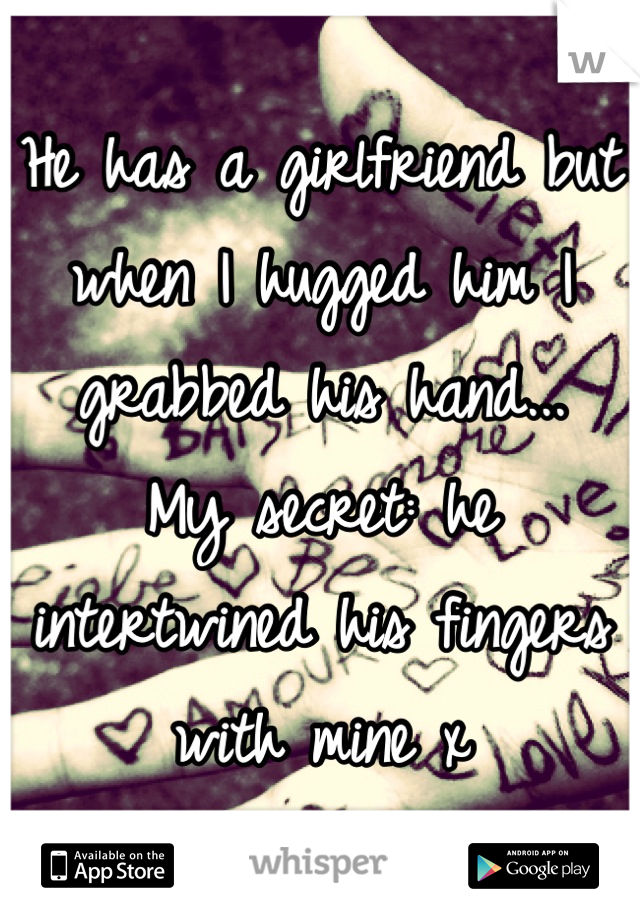 He has a girlfriend but when I hugged him I grabbed his hand... My secret: he intertwined his fingers with mine x