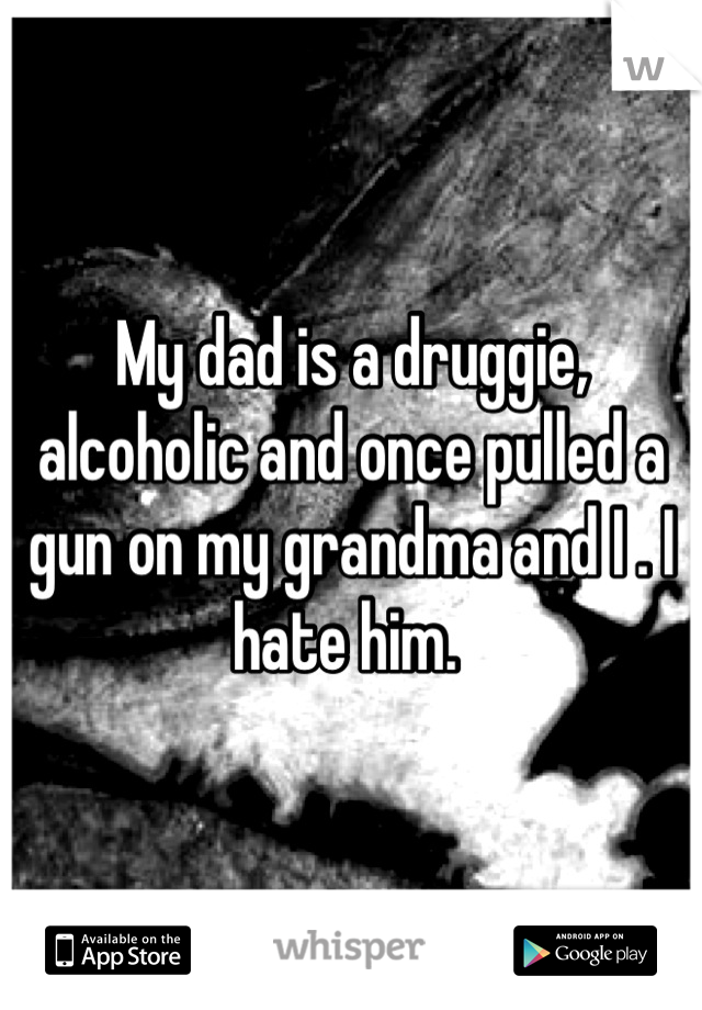 My dad is a druggie, alcoholic and once pulled a gun on my grandma and I . I hate him.