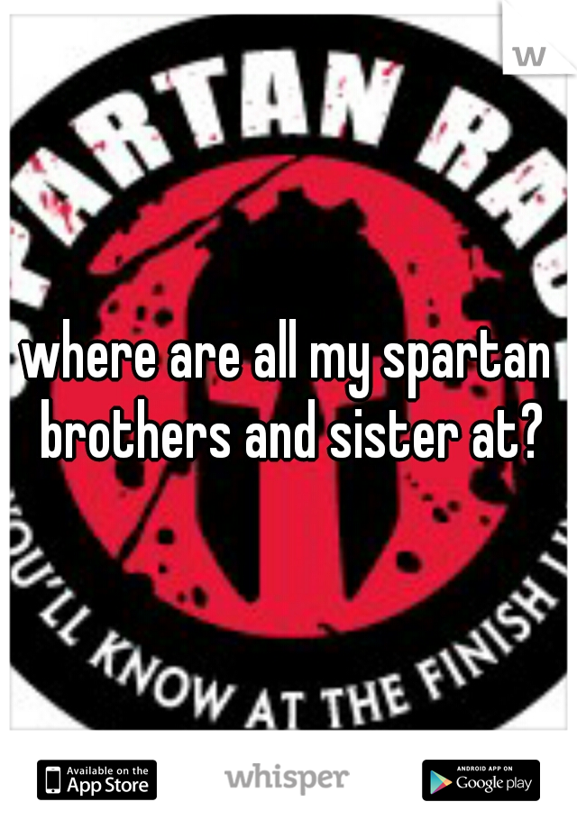 where are all my spartan brothers and sister at?