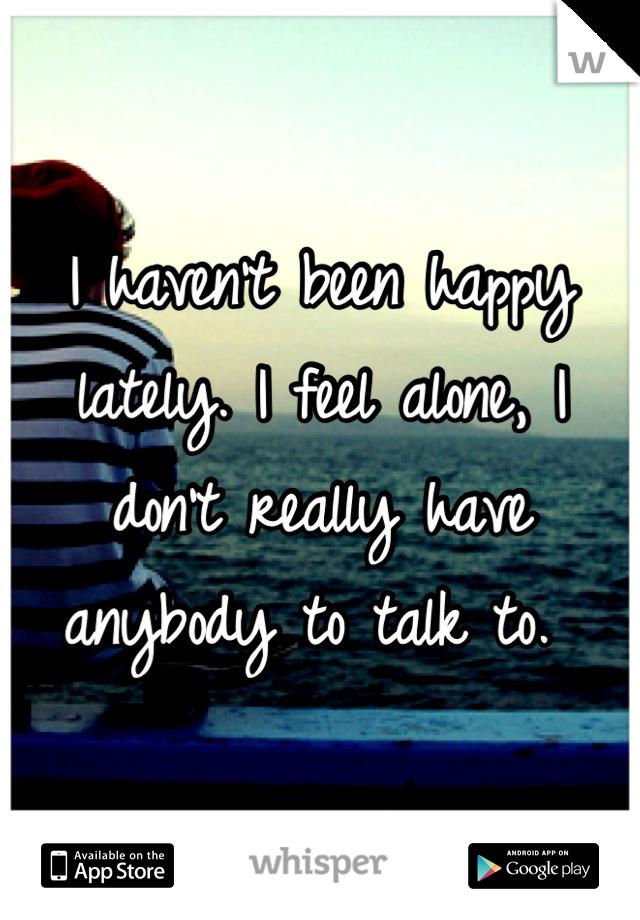I haven't been happy lately. I feel alone, I don't really have anybody to talk to.