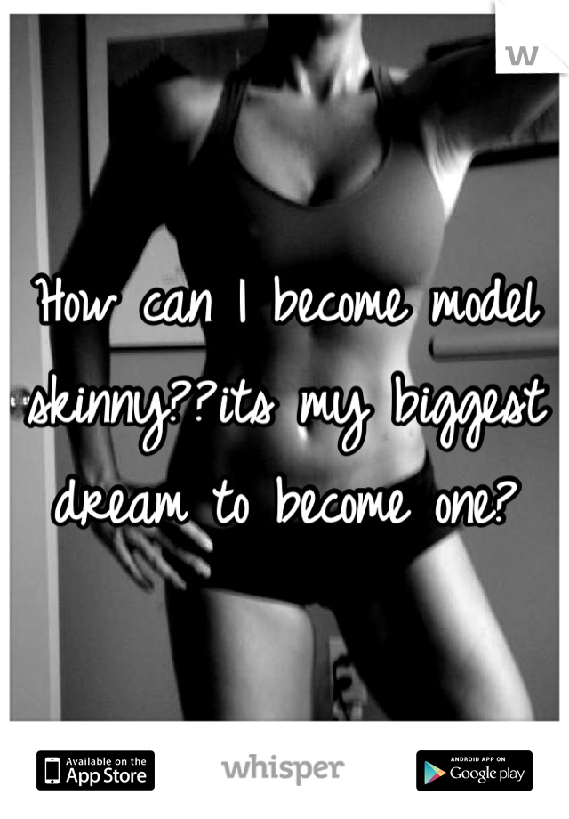 How can I become model skinny??its my biggest dream to become one?