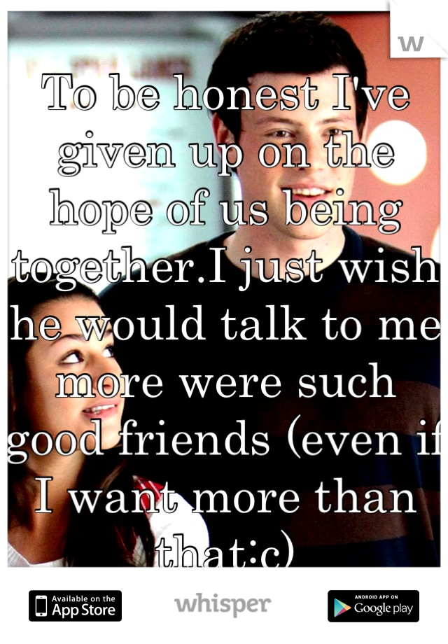 To be honest I've given up on the hope of us being together.I just wish he would talk to me more were such good friends (even if I want more than that:c)