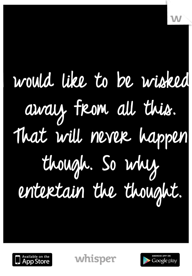 I would like to be wisked away from all this. That will never happen though. So why entertain the thought.