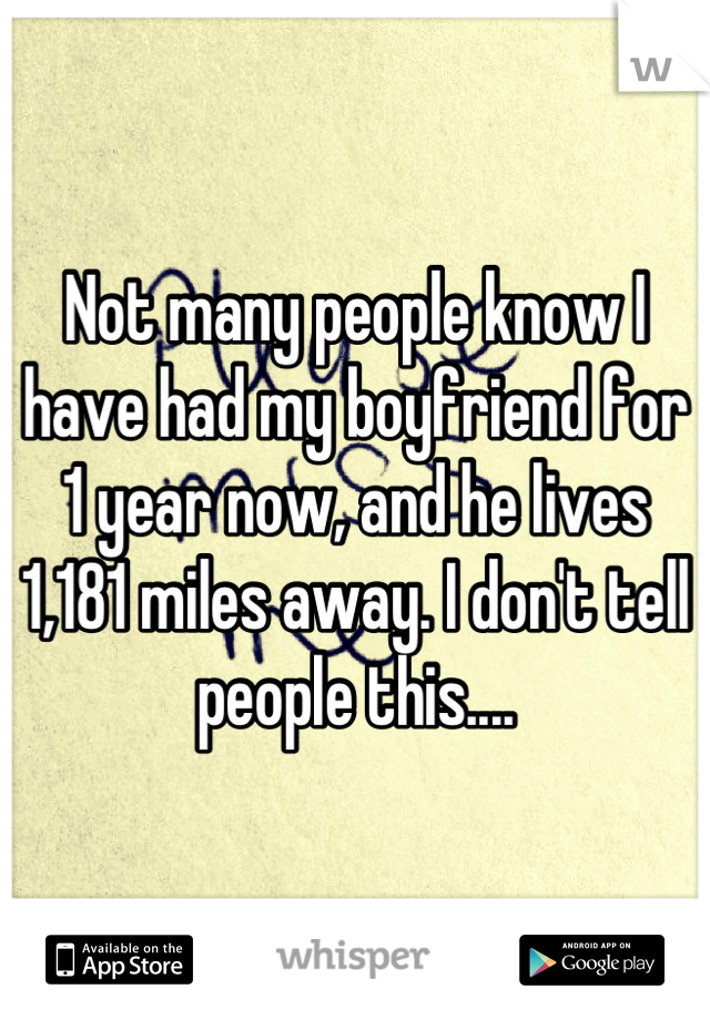 Not many people know I have had my boyfriend for 1 year now, and he lives 1,181 miles away. I don't tell people this....