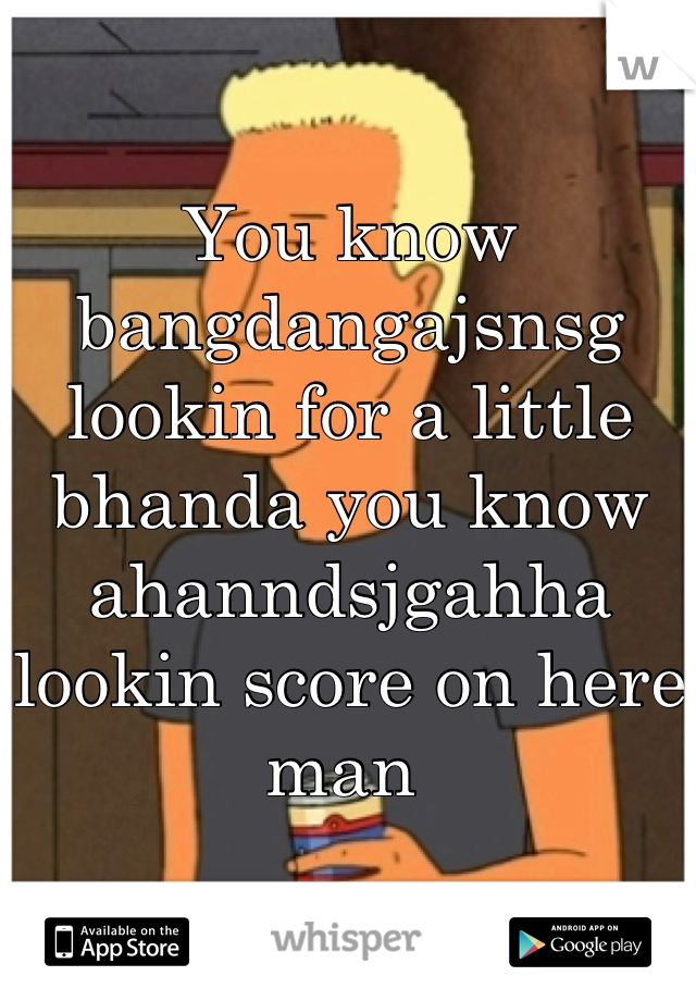 You know bangdangajsnsg lookin for a little bhanda you know ahanndsjgahha lookin score on here man