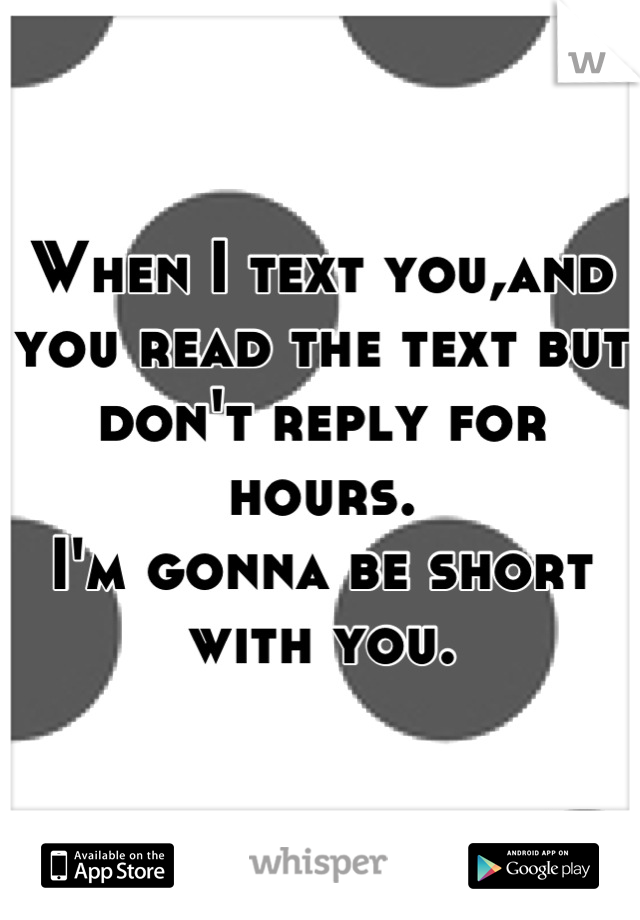 When I text you,and you read the text but don't reply for hours. I'm gonna be short with you.