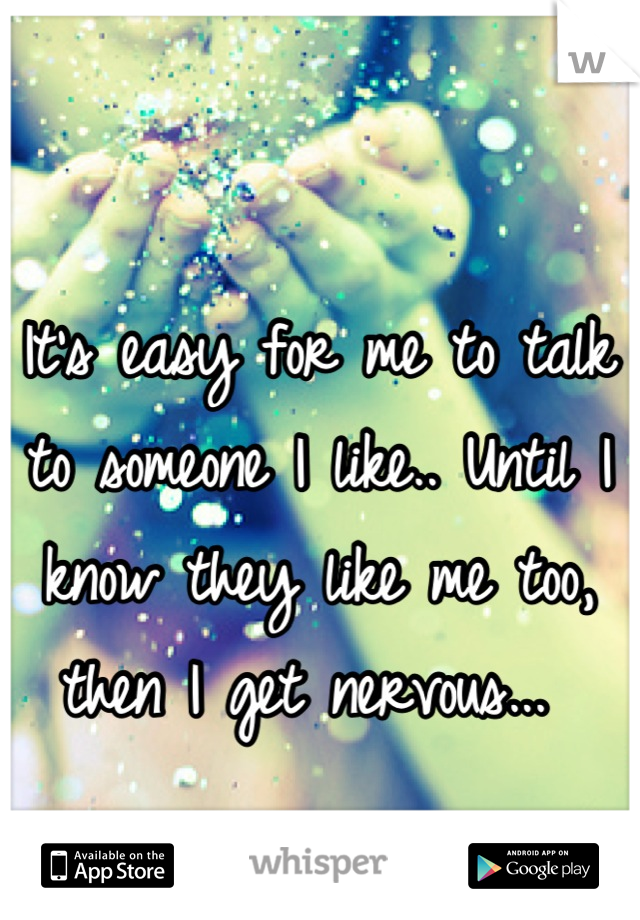 It's easy for me to talk to someone I like.. Until I know they like me too, then I get nervous...