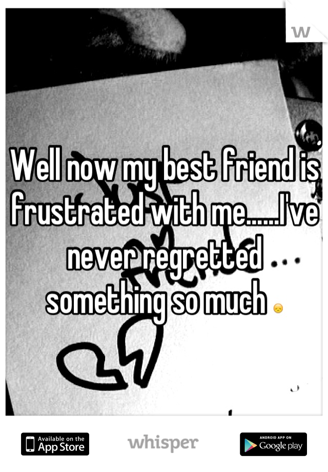 Well now my best friend is frustrated with me......I've never regretted something so much 😞