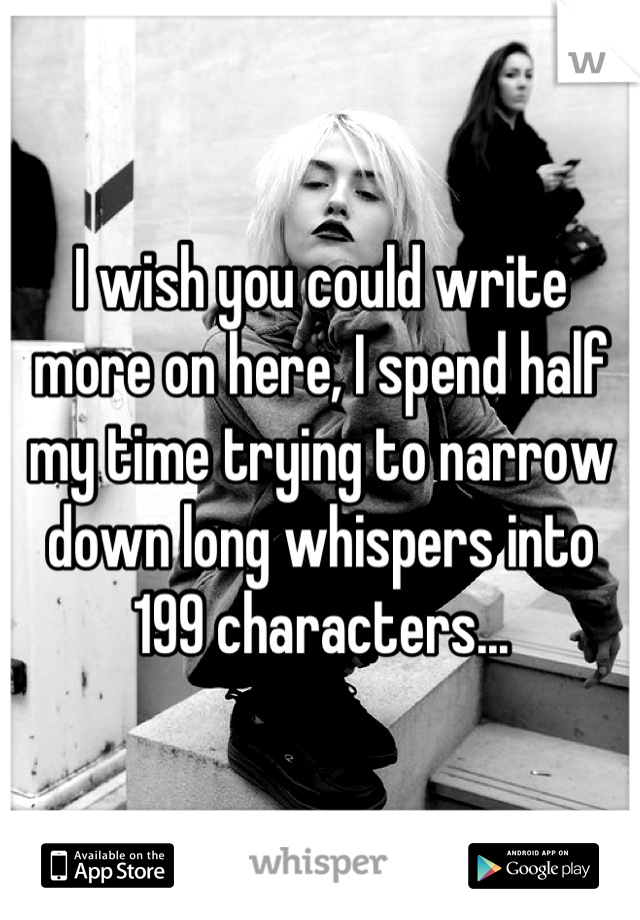 I wish you could write more on here, I spend half my time trying to narrow down long whispers into 199 characters...