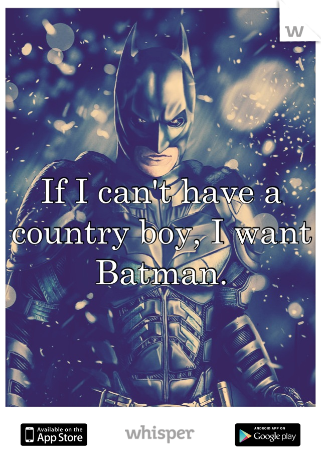 If I can't have a country boy, I want Batman.