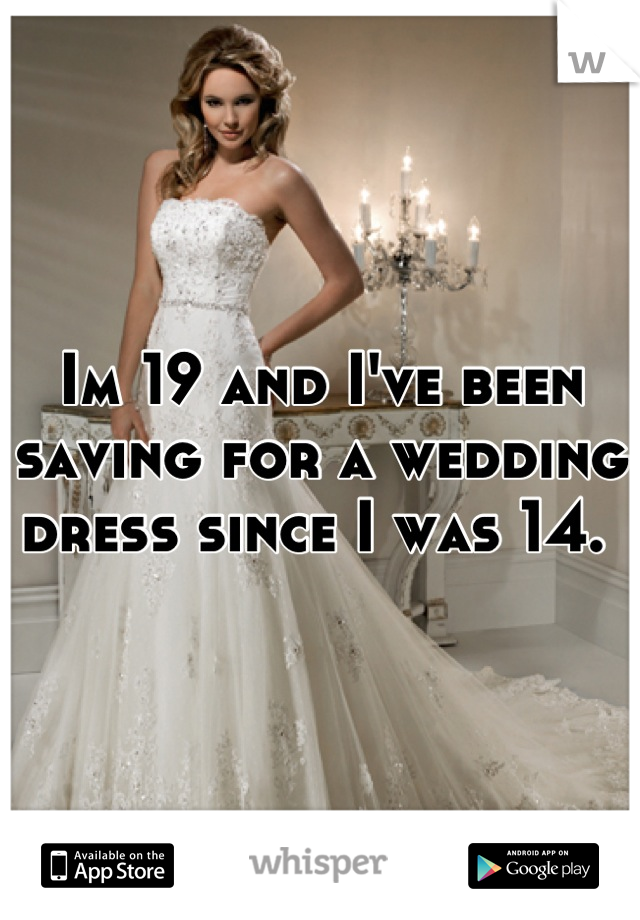 Im 19 and I've been saving for a wedding dress since I was 14.
