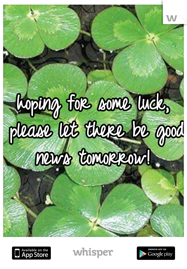 hoping for some luck, please let there be good news tomorrow!