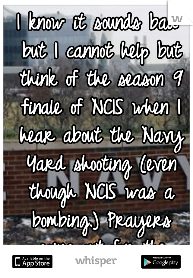 I know it sounds bad but I cannot help but think of the season 9 finale of NCIS when I hear about the Navy Yard shooting (even though NCIS was a bombing.) Prayers going out for the families