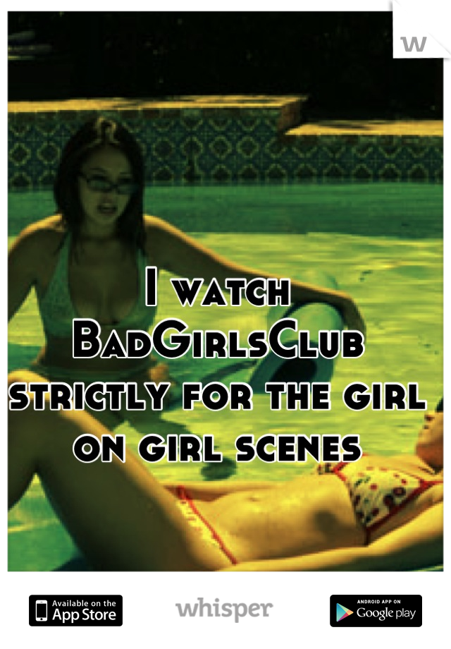 I watch BadGirlsClub strictly for the girl on girl scenes