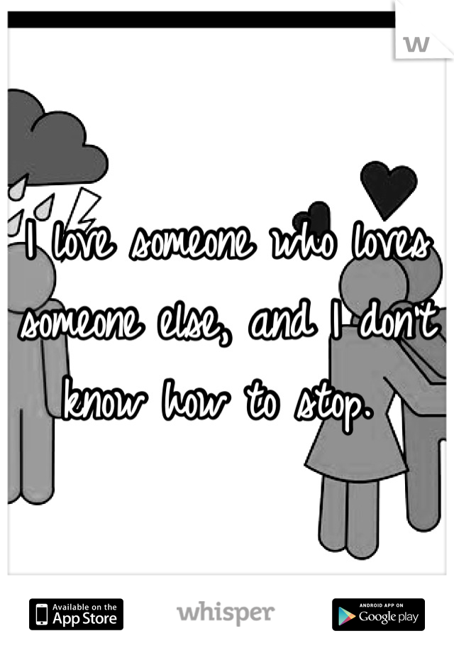 I love someone who loves someone else, and I don't know how to stop.