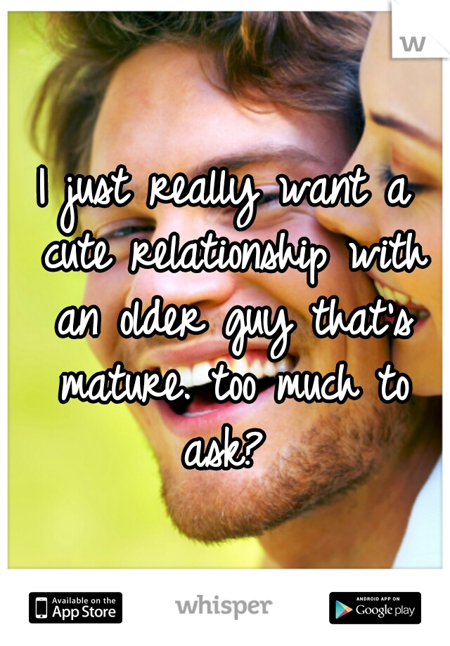 I just really want a cute relationship with an older guy that's mature. too much to ask?