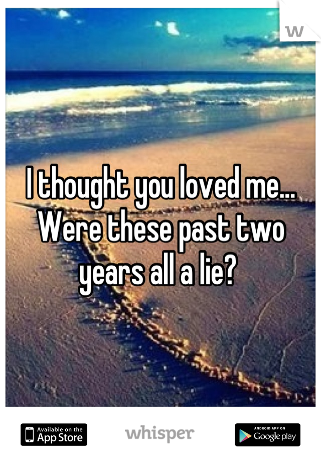 I thought you loved me... Were these past two years all a lie?