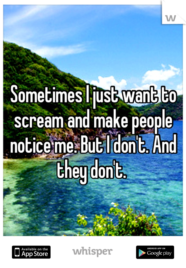 Sometimes I just want to scream and make people notice me. But I don't. And they don't.
