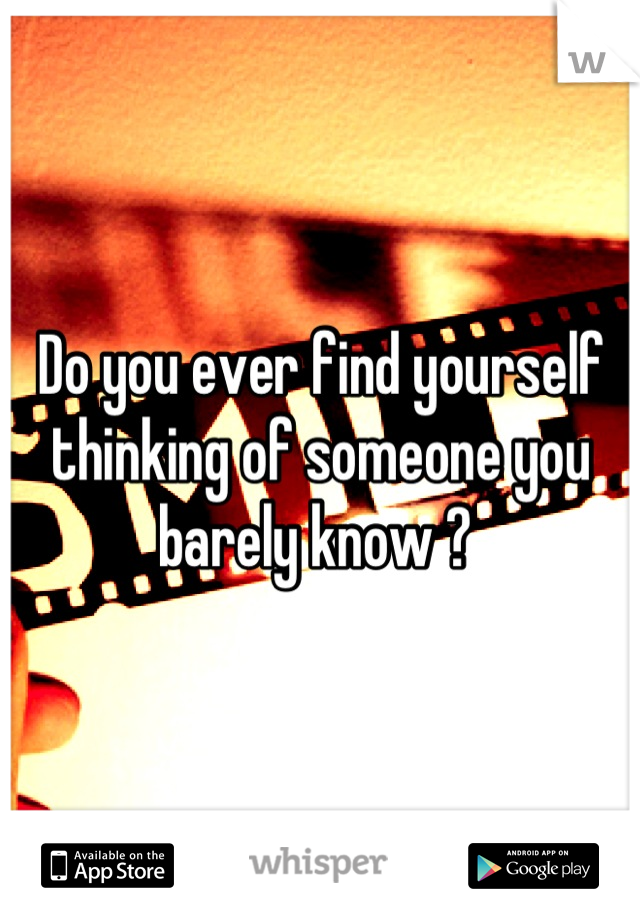 Do you ever find yourself thinking of someone you barely know ?