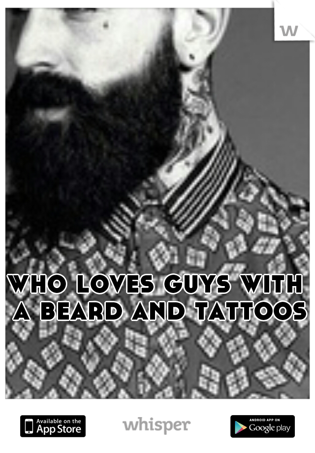 who loves guys with a beard and tattoos?