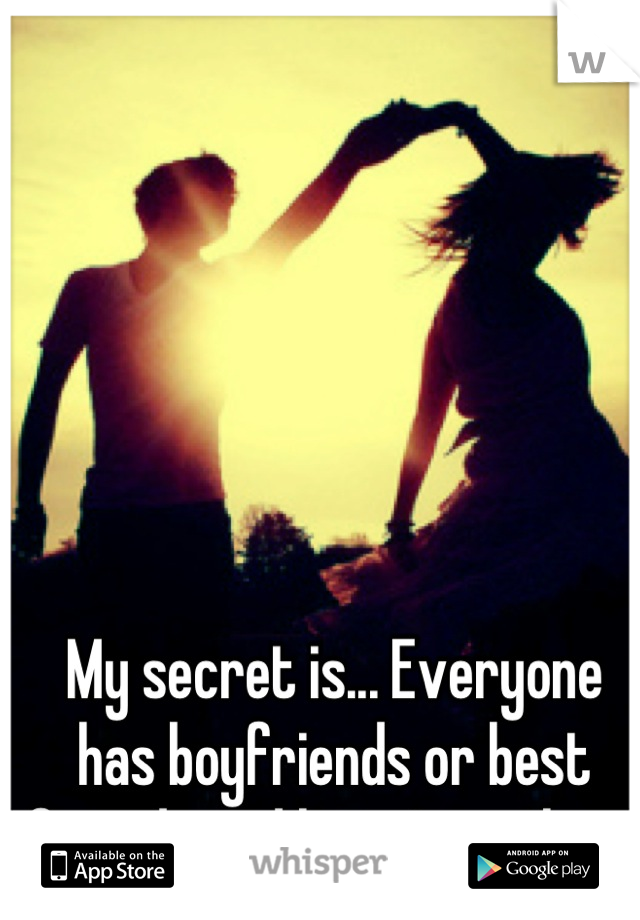My secret is... Everyone has boyfriends or best friends and here I am alone.