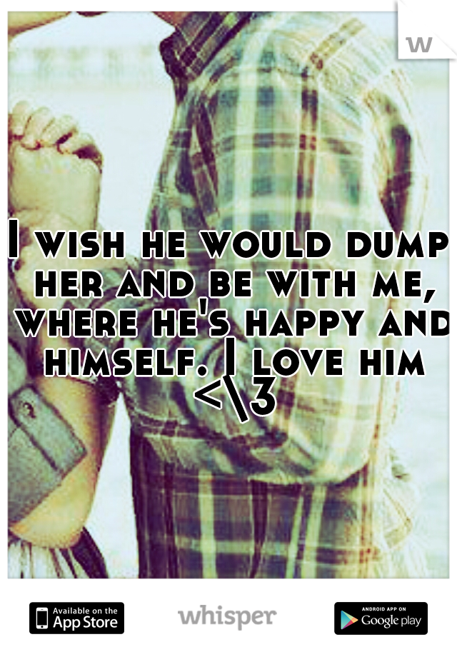 I wish he would dump her and be with me, where he's happy and himself. I love him <\3