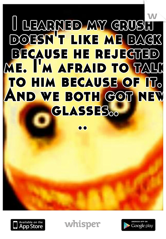 I learned my crush doesn't like me back because he rejected me. I'm afraid to talk to him because of it. And we both got new glasses....