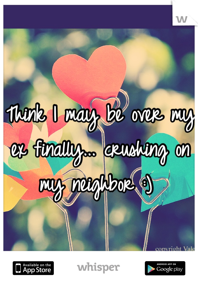 Think I may be over my ex finally... crushing on my neighbor :)