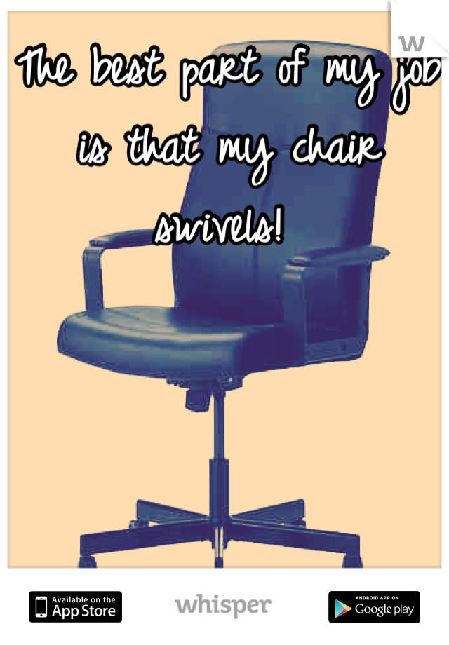 The best part of my job is that my chair swivels!