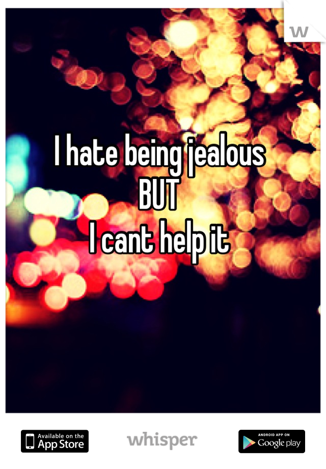 I hate being jealous  BUT I cant help it