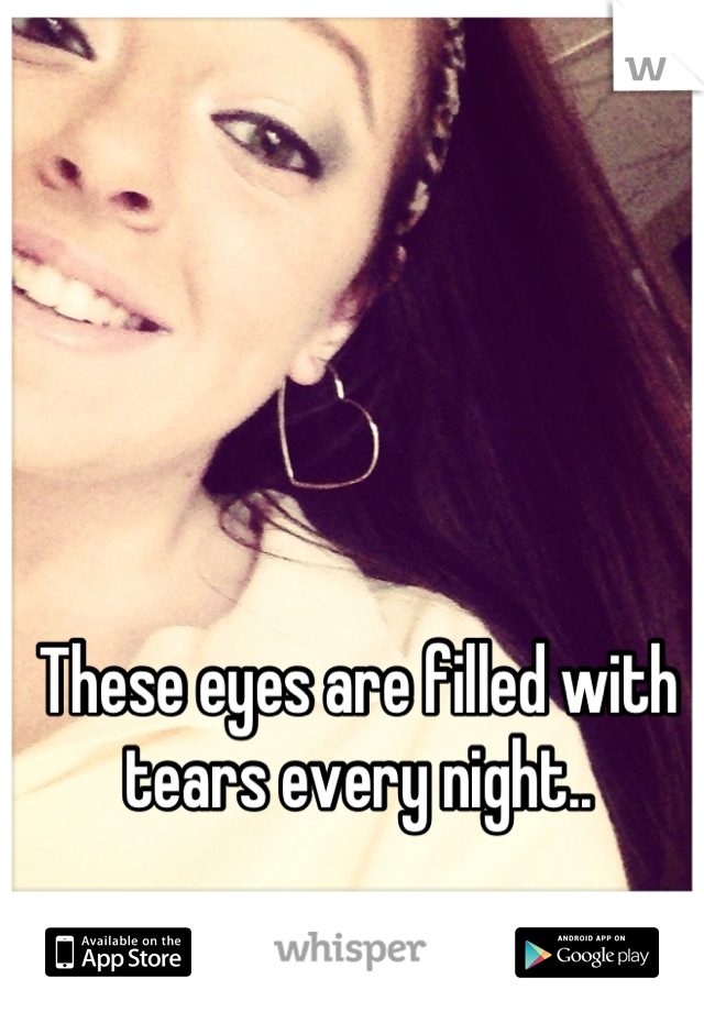 These eyes are filled with tears every night..