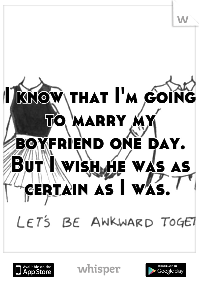 I know that I'm going to marry my boyfriend one day. But I wish he was as certain as I was.